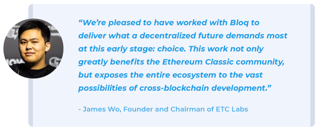 """We're pleased to have worked with Bloq to deliver what a decentralized future demands most at this early stage: choice. This work not only greatly benefits the Ethereum Classic community, but exposes the entire ecosystem to the vast possibilities of cross-blockchain development."" - James Wo, Founder, and Chairman of ETC Labs."
