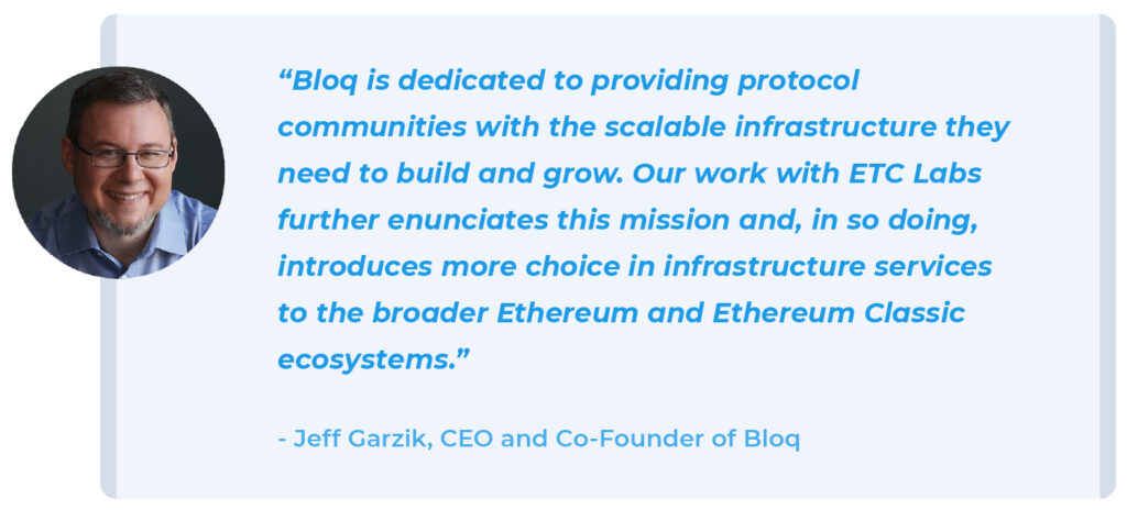 """Bloq is dedicated to providing protocol communities with the scalable infrastructure they need to build and grow. Our work with ETC Labs further enunciates this mission and, in so doing, introduces more choice in infrastructure services to the broader Ethereum and Ethereum Classic ecosystems."" - Jeff Garzik, CEO and Co-founder, Bloq"